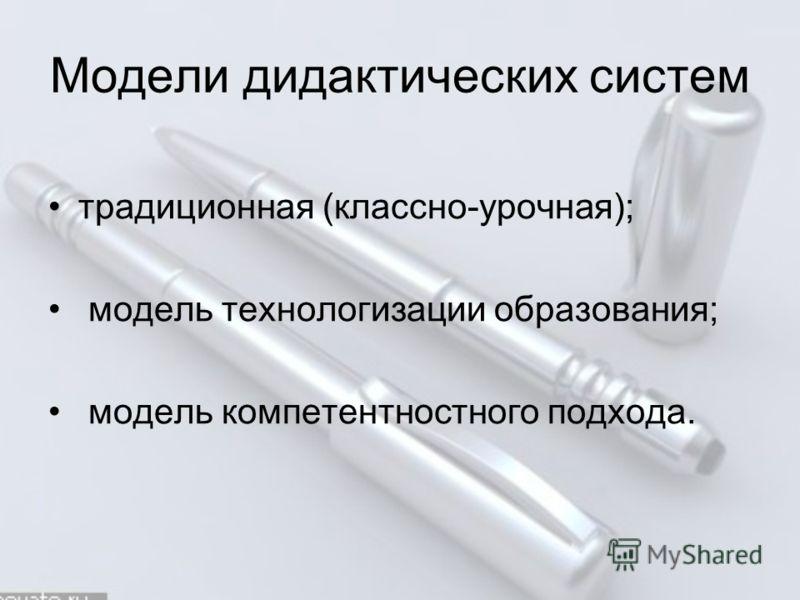 Модели дидактических систем традиционная (классно-урочная); модель технологизации образования; модель компетентностного подхода.