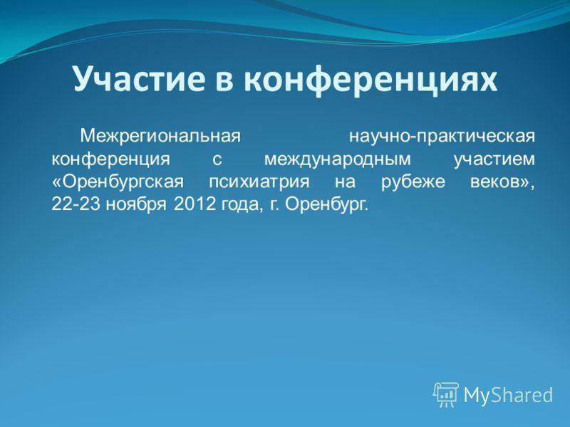 Участие в конференциях Межрегиональная научно-практическая конференция с международным участием «Оренбургская психиатрия на рубеже веков», 22-23 ноября 2012 года, г. Оренбург.