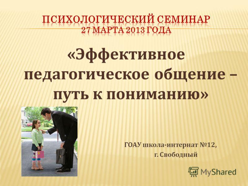 «Эффективное педагогическое общение – путь к пониманию» ГОАУ школа-интернат 12, г. Свободный