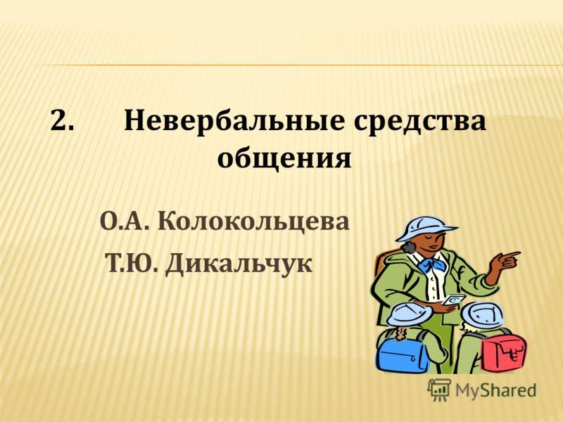 О.А. Колокольцева Т.Ю. Дикальчук 2. Невербальные средства общения