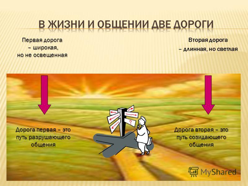 Первая дорога – широкая, – широкая, но не освещенная Вторая дорога – длинная, но светлая Дорога первая – это путь разрушающего общения Дорога вторая – это путь созидающего общения
