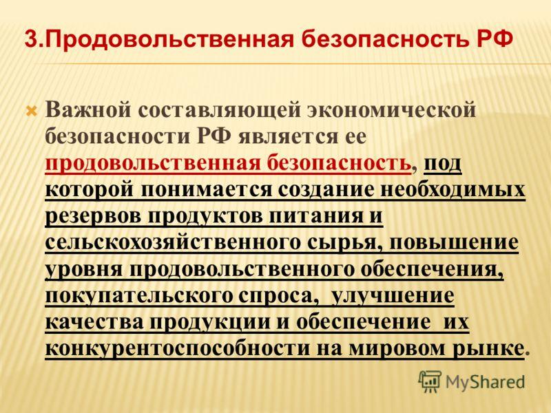 Важной составляющей экономической безопасности РФ является ее продовольственная безопасность, под которой понимается создание необходимых резервов продуктов питания и сельскохозяйственного сырья, повышение уровня продовольственного обеспечения, покуп