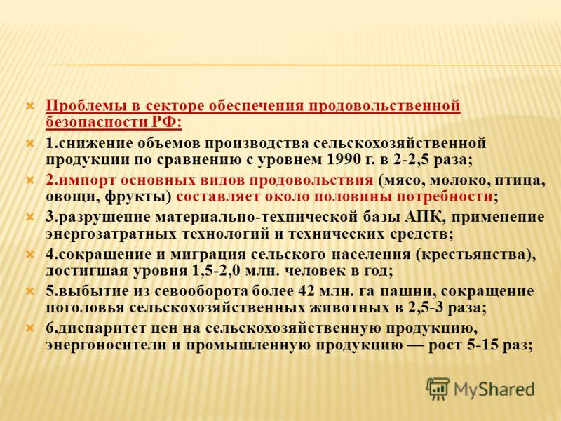 Проблемы в секторе обеспечения продовольственной безопасности РФ: 1.снижение объемов производства сельскохозяйственной продукции по сравнению с уровнем 1990 г. в 2-2,5 раза; 2.импорт основных видов продовольствия (мясо, молоко, птица, овощи, фрукты)