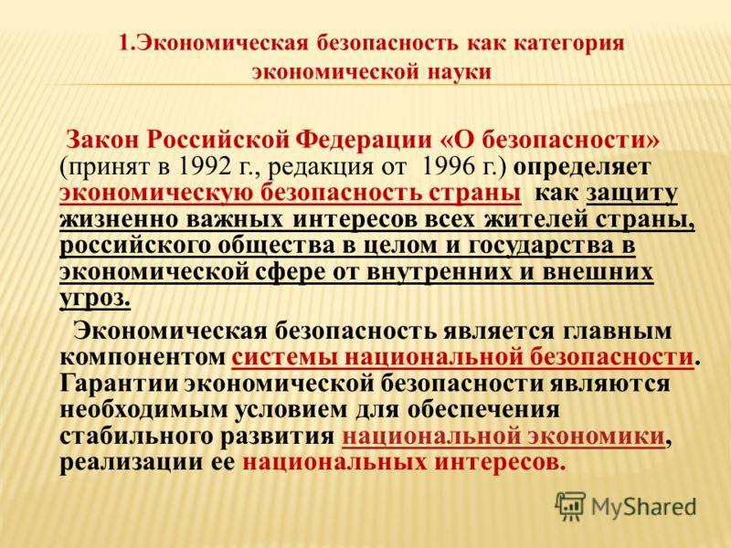 Закон Российской Федерации «О безопасности» (принят в 1992 г., редакция от 1996 г.) определяет экономическую безопасность страны как защиту жизненно важных интересов всех жителей страны, российского общества в целом и государства в экономической сфер
