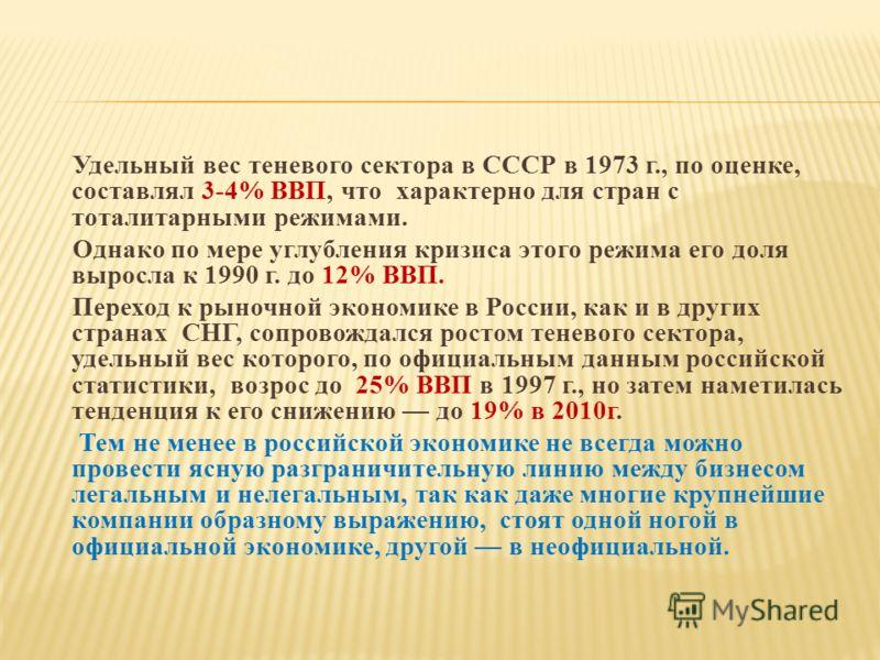 Удельный вес теневого сектора в СССР в 1973 г., по оценке, составлял 3-4% ВВП, что характерно для стран с тоталитарными режимами. Однако по мере углубления кризиса этого режима его доля выросла к 1990 г. до 12% ВВП. Переход к рыночной экономике в Рос