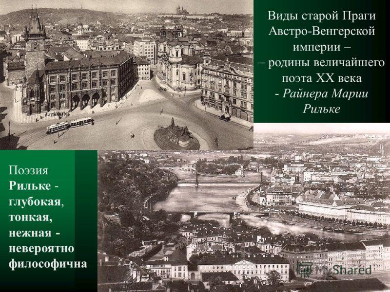 Поэзия Рильке - глубокая, тонкая, нежная - невероятно философична Виды старой Праги Австро-Венгерской империи – – родины величайшего поэта ХХ века - Райнера Марии Рильке