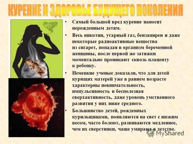 Самый большой вред курение наносит нерожденным детям. Весь никотин, угарный газ, бензапирен и даже некоторые радиоактивные вещества из сигарет, попадая в организм беременной женщины, после первой же затяжки моментально проникают сквозь плаценту к реб
