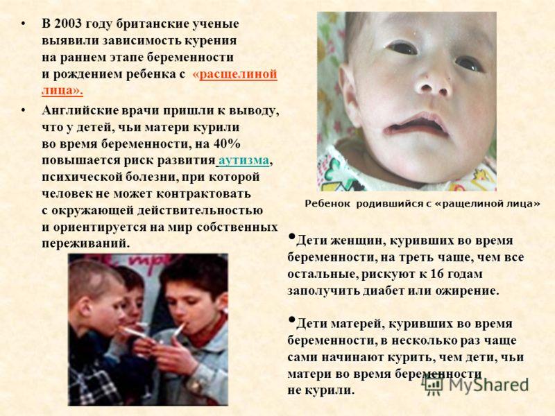 В 2003 году британские ученые выявили зависимость курения на раннем этапе беременности и рождением ребенка с «расщелиной лица». Английские врачи пришли к выводу, что у детей, чьи матери курили во время беременности, на 40% повышается риск развития ау