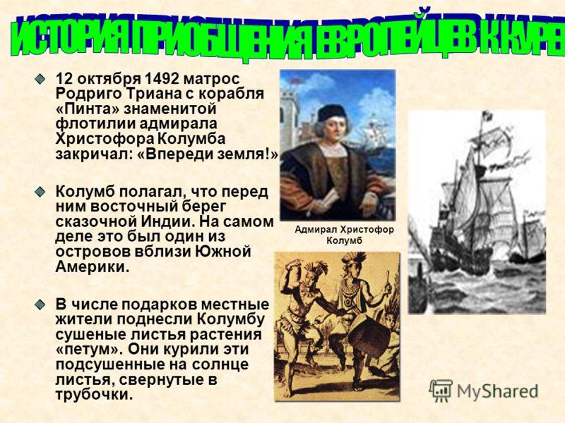 12 октября 1492 матрос Родриго Триана с корабля «Пинта» знаменитой флотилии адмирала Христофора Колумба закричал: «Впереди земля!» Колумб полагал, что перед ним восточный берег сказочной Индии. На самом деле это был один из островов вблизи Южной Амер