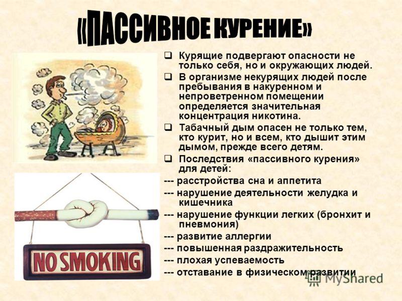 Курящие подвергают опасности не только себя, но и окружающих людей. В организме некурящих людей после пребывания в накуренном и непроветренном помещении определяется значительная концентрация никотина. Табачный дым опасен не только тем, кто курит, но