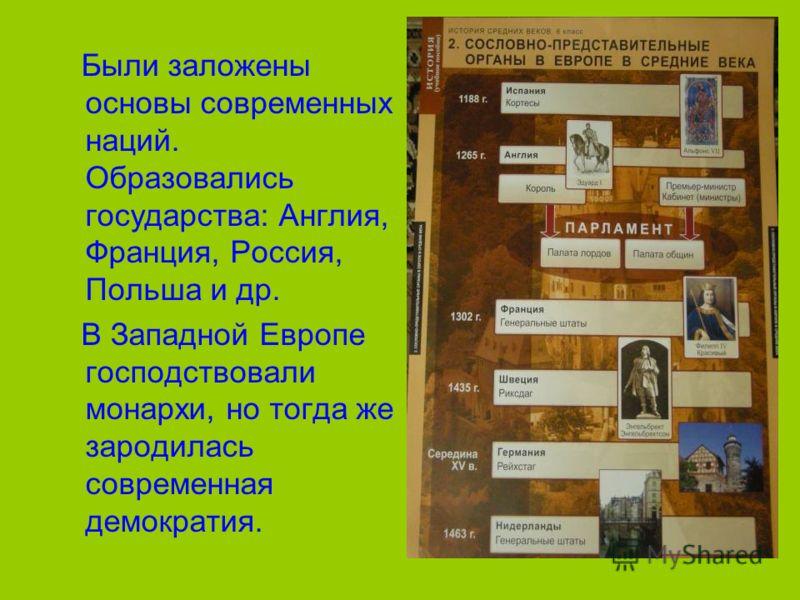 Были заложены основы современных наций. Образовались государства: Англия, Франция, Россия, Польша и др. В Западной Европе господствовали монархи, но тогда же зародилась современная демократия.