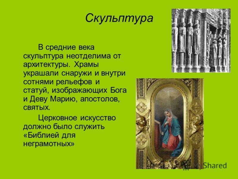 Скульптура В средние века скульптура неотделима от архитектуры. Храмы украшали снаружи и внутри сотнями рельефов и статуй, изображающих Бога и Деву Марию, апостолов, святых. Церковное искусство должно было служить «Библией для неграмотных»