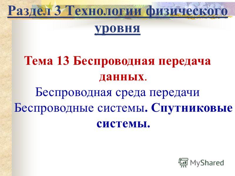 Раздел 3 Технологии физического уровня Тема 13 Беспроводная передача данных. Беспроводная среда передачи Беспроводные системы. Спутниковые системы.