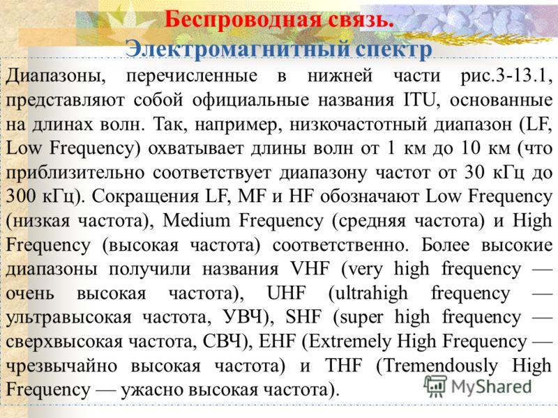 Диапазоны, перечисленные в нижней части рис.3-13.1, представляют собой официальные названия ITU, основанные на длинах волн. Так, например, низкочастотный диапазон (LF, Low Frequency) охватывает длины волн от 1 км до 10 км (что приблизительно соответс