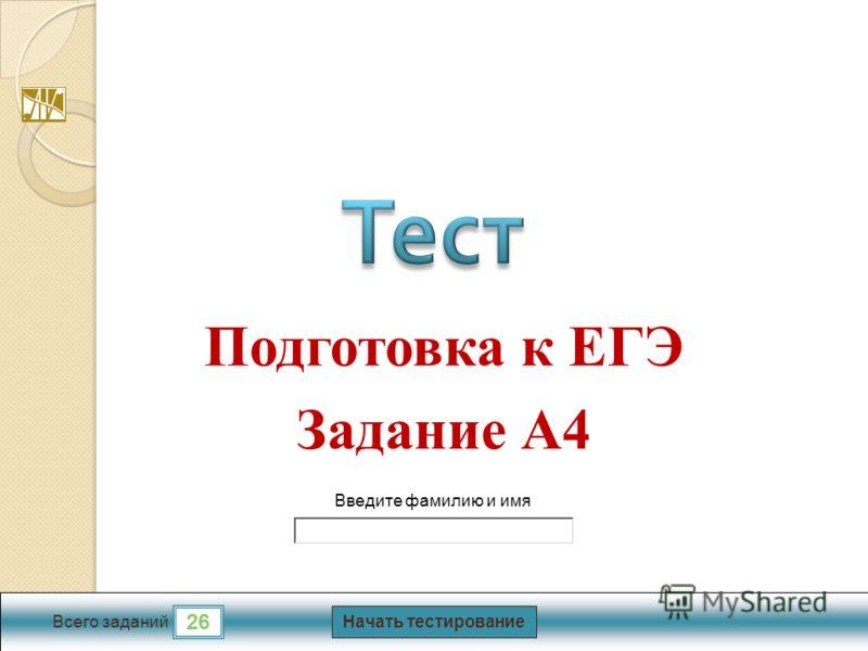 Начать тестирование 26 Всего заданий Введите фамилию и имя Подготовка к ЕГЭ Задание А4