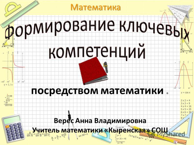 Математика посредством математики. Верес Анна Владимировна Учитель математики «Кыренская» СОШ