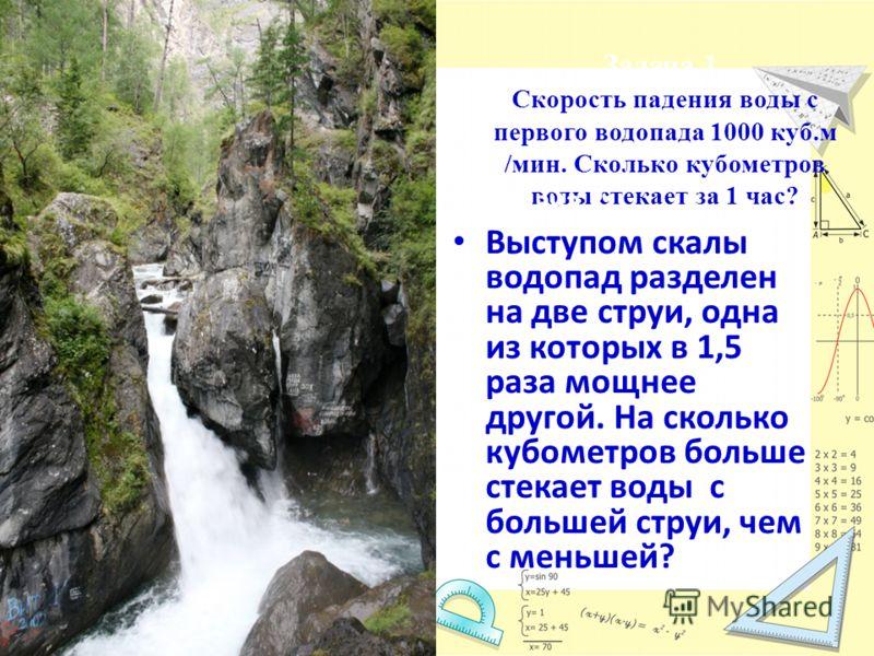 Задача 1. Скорость падения воды с первого водопада 1000 куб.м /мин. Сколько кубометров воды стекает за 1 час? Задача 2 Выступом скалы водопад разделен на две струи, одна из которых в 1,5 раза мощнее другой. На сколько кубометров больше стекает воды с