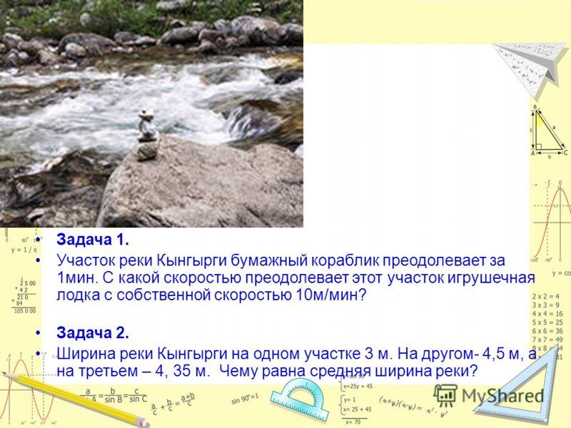 Задача 1. Участок реки Кынгырги бумажный кораблик преодолевает за 1мин. С какой скоростью преодолевает этот участок игрушечная лодка с собственной скоростью 10м/мин? Задача 2. Ширина реки Кынгырги на одном участке 3 м. На другом- 4,5 м, а на третьем