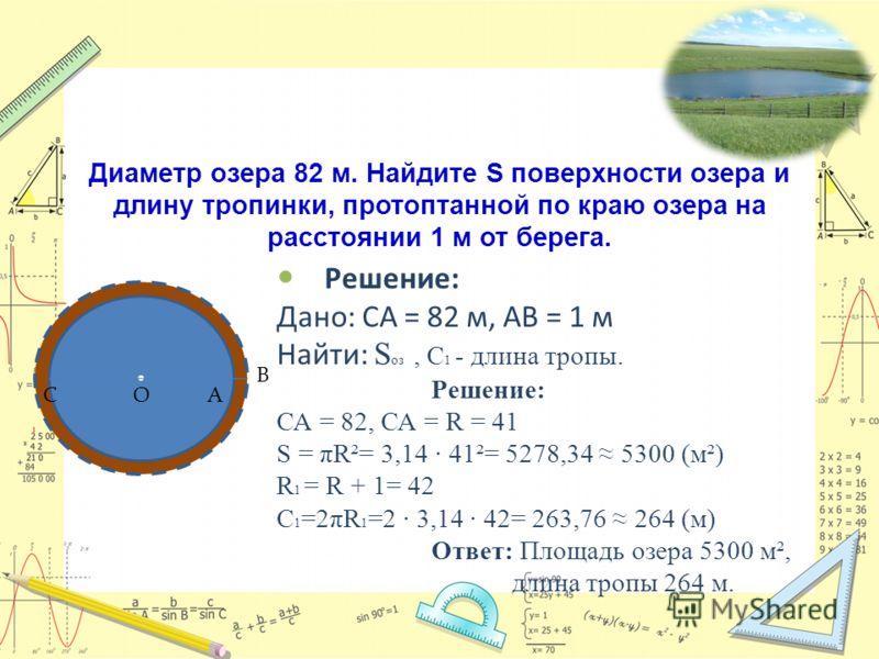 Задача 1: Диаметр озера 82 м. Найдите S поверхности озера и длину тропинки, протоптанной по краю озера на расстоянии 1 м от берега. Решение: Дано: СА = 82 м, АВ = 1 м Найти: S оз, С 1 - длина тропы. Решение: СА = 82, СА = R = 41 S = πR²= 3,14 41²= 52
