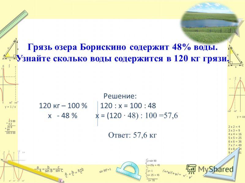 Задача 2: Грязь озера Борискино содержит 48% воды. Узнайте сколько воды содержится в 120 кг грязи. Решение: 120 кг – 100 % 120 : х = 100 : 48 х - 48 % х = (120 48) : 100 =57,6 Ответ: 57,6 кг