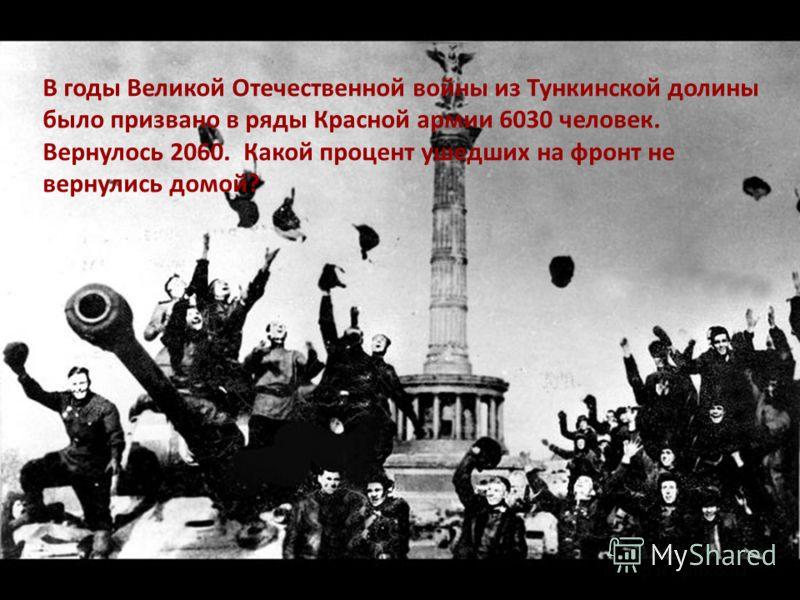 В годы Великой Отечественной войны из Тункинской долины было призвано в ряды Красной армии 6030 человек. Вернулось 2060. Какой процент ушедших на фронт не вернулись домой?