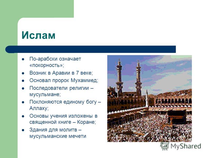 Ислам По-арабски означает «покорность»; Возник в Аравии в 7 веке; Основал пророк Мухаммед; Последователи религии – мусульмане; Поклоняются единому богу – Аллаху; Основы учения изложены в священной книге – Коране; Здания для молитв – мусульманские меч