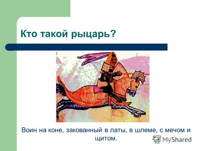 Кто такой рыцарь? Воин на коне, закованный в латы, в шлеме, с мечом и щитом.