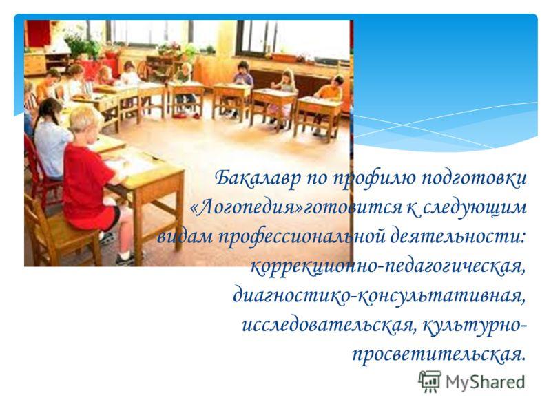 Бакалавр по профилю подготовки «Логопедия»готовится к следующим видам профессиональной деятельности: коррекционно-педагогическая, диагностико-консультативная, исследовательская, культурно- просветительская.