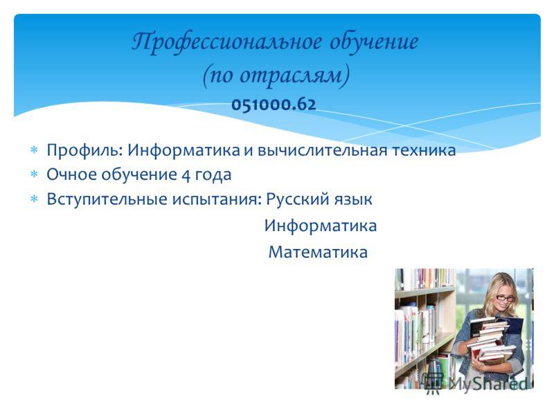 Профиль: Информатика и вычислительная техника Очное обучение 4 года Вступительные испытания: Русский язык Информатика Математика Профессиональное обучение (по отраслям) 051000.62