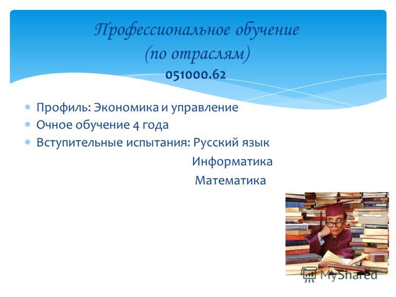 Профиль: Экономика и управление Очное обучение 4 года Вступительные испытания: Русский язык Информатика Математика Профессиональное обучение (по отраслям) 051000.62