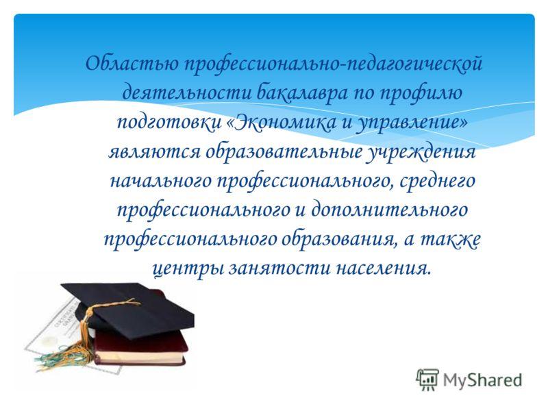 Областью профессионально-педагогической деятельности бакалавра по профилю подготовки «Экономика и управление» являются образовательные учреждения начального профессионального, среднего профессионального и дополнительного профессионального образования