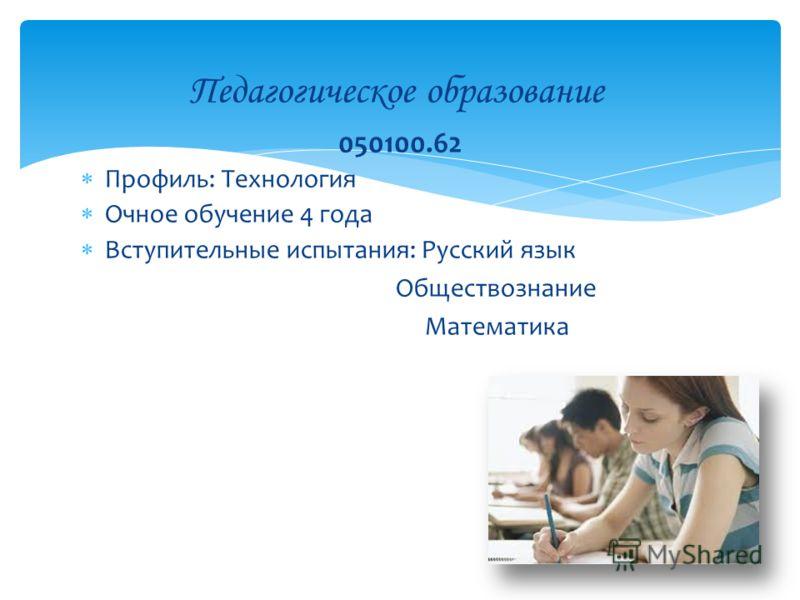 Профиль: Технология Очное обучение 4 года Вступительные испытания: Русский язык Обществознание Математика Педагогическое образование 050100.62