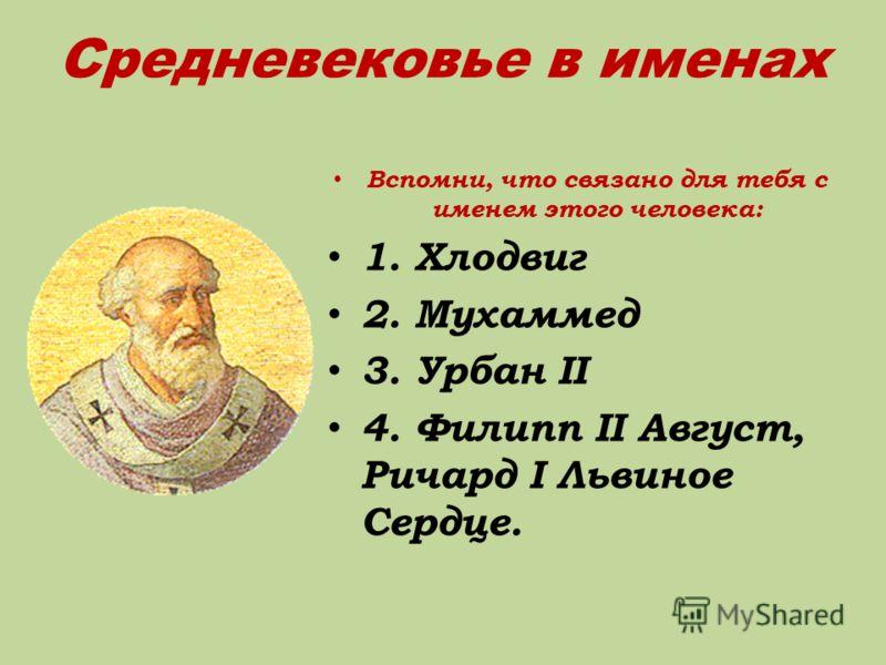 Средневековье в именах Вспомни, что связано для тебя с именем этого человека: 1. Хлодвиг 2. Мухаммед 3. Урбан II 4. Филипп II Август, Ричард I Львиное Сердце.