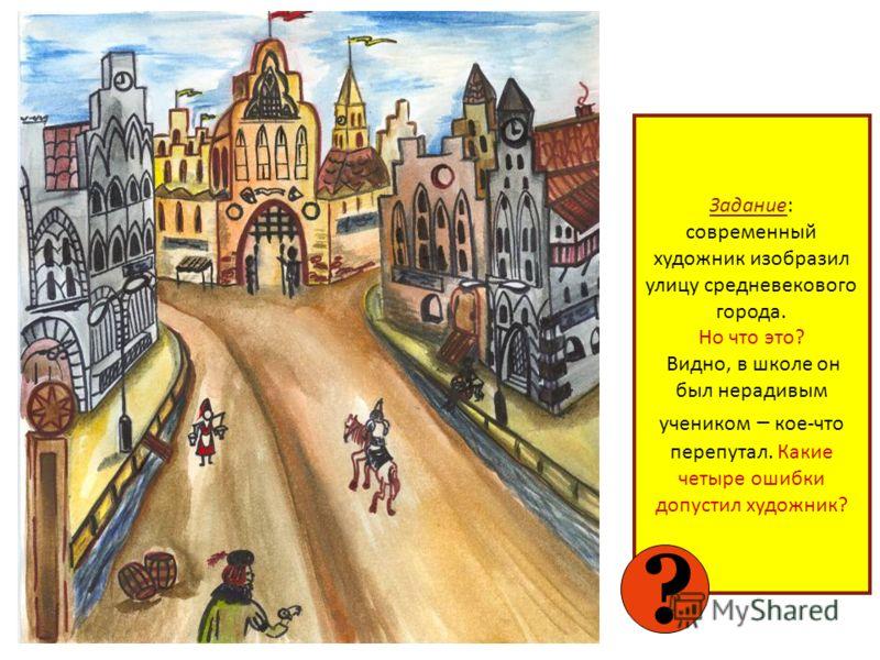 Задание: современный художник изобразил улицу средневекового города. Но что это? Видно, в школе он был нерадивым учеником – кое-что перепутал. Какие четыре ошибки допустил художник? ?