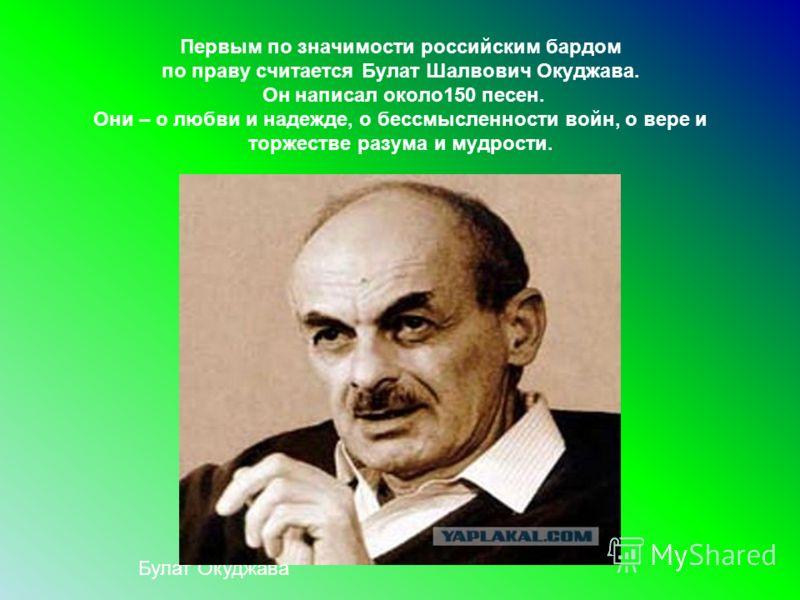 Первым по значимости российским бардом по праву считается Булат Шалвович Окуджава. Он написал около150 песен. Они – о любви и надежде, о бессмысленности войн, о вере и торжестве разума и мудрости. Булат Окуджава