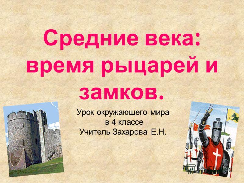 Средние века : время рыцарей и замков. Урок окружающего мира в 4 классе Учитель Захарова Е.Н.