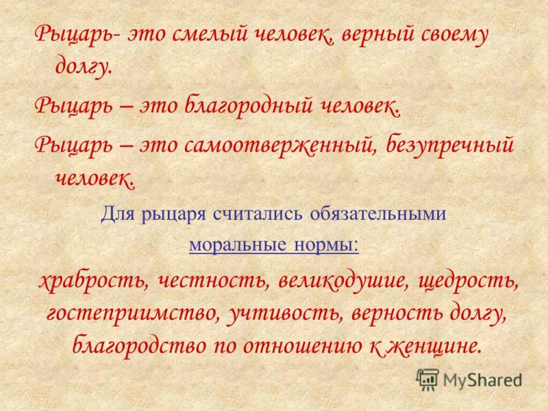 Рыцарь- это смелый человек, верный своему долгу. Рыцарь – это благородный человек. Рыцарь – это самоотверженный, безупречный человек. Для рыцаря считались обязательными моральные нормы : храбрость, честность, великодушие, щедрость, гостеприимство, уч