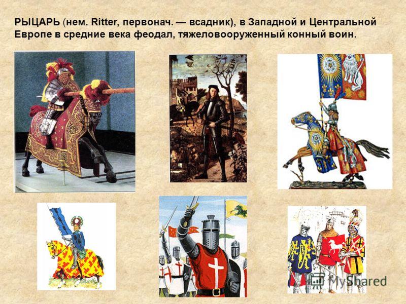 РЫЦАРЬ (нем. Ritter, первонач. всадник), в Западной и Центральной Европе в средние века феодал, тяжеловооруженный конный воин.