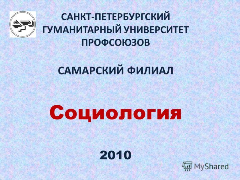 САНКТ-ПЕТЕРБУРГСКИЙ ГУМАНИТАРНЫЙ УНИВЕРСИТЕТ ПРОФСОЮЗОВ САМАРСКИЙ ФИЛИАЛ Социология 2010