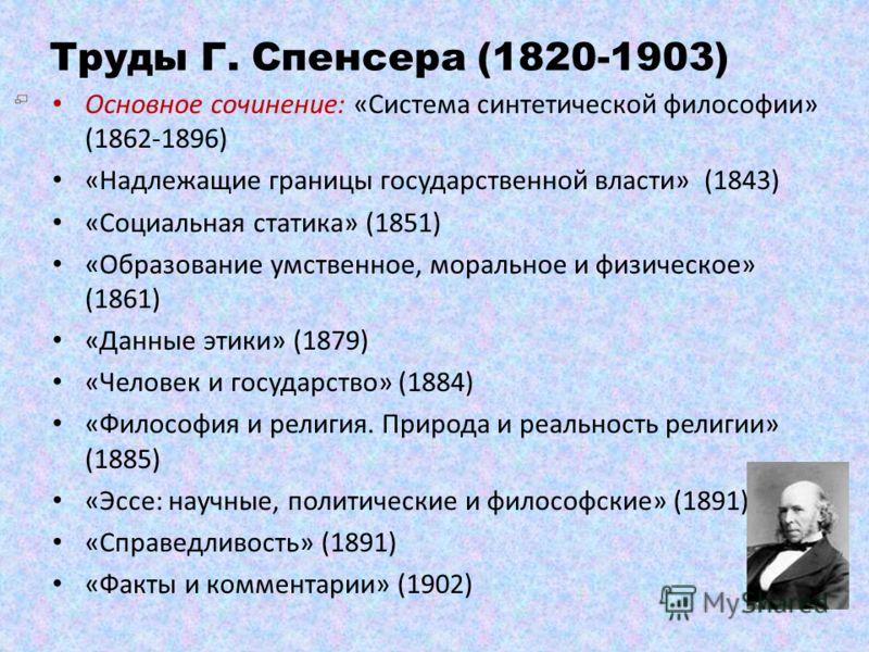 Труды Г. Спенсера (1820-1903) Основное сочинение: «Система синтетической философии» (1862-1896) «Надлежащие границы государственной власти» (1843) «Социальная статика» (1851) «Образование умственное, моральное и физическое» (1861) «Данные этики» (187
