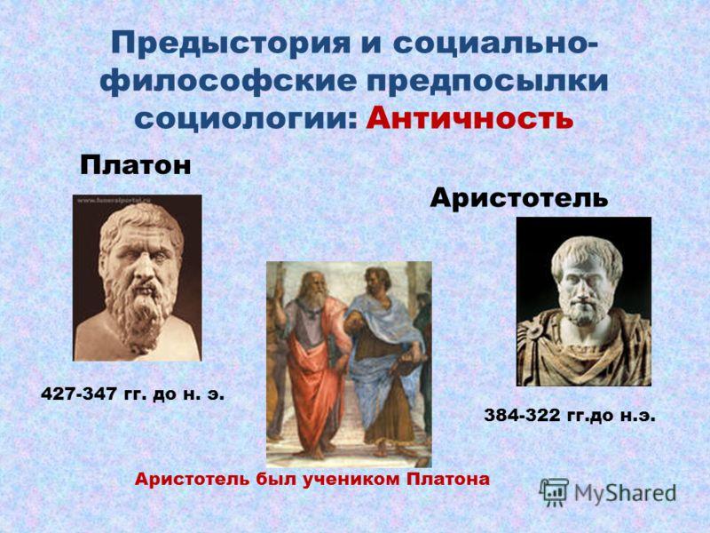 Предыстория и социально- философские предпосылки социологии: Античность Аристотель Платон 384-322 гг.до н.э. 427-347 гг. до н. э. Аристотель был учеником Платона