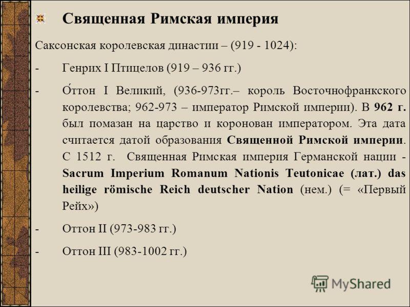 Священная Римская империя Cаксонская королевская династии – (919 - 1024): -Генрих I Птицелов (919 – 936 гг.) -О́ттон I Великий, (936-973гг.– король Восточнофранкского королевства; 962-973 – император Римской империи). В 962 г. был помазан на царство