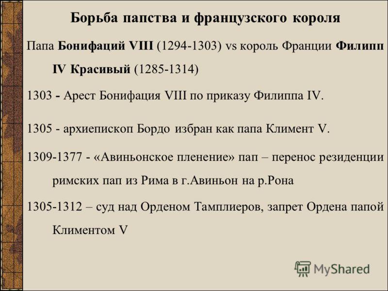 Борьба папства и французского короля Папа Бонифаций VIII (1294-1303) vs король Франции Филипп IV Красивый (1285-1314) 1303 - Арест Бонифация VIII по приказу Филиппа IV. 1305 - архиепископ Бордо избран как папа Климент V. 1309-1377 - «Авиньонское плен