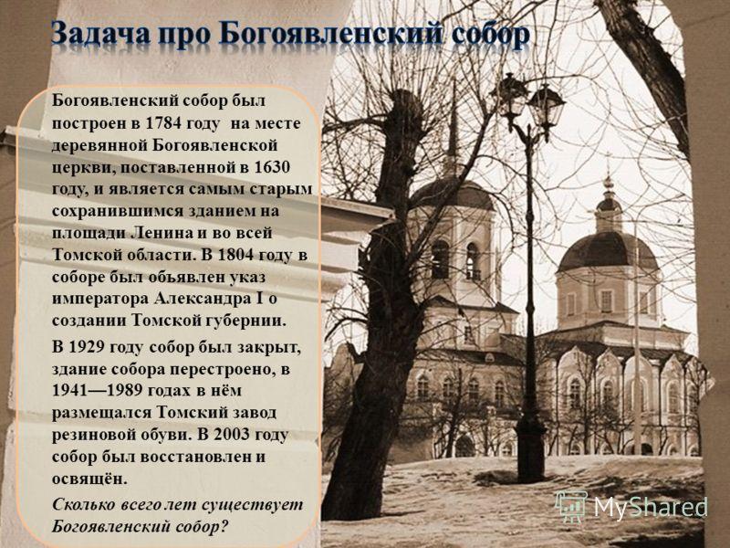 Богоявленский собор был построен в 1784 году на месте деревянной Богоявленской церкви, поставленной в 1630 году, и является самым старым сохранившимся зданием на площади Ленина и во всей Томской области. В 1804 году в соборе был объявлен указ императ