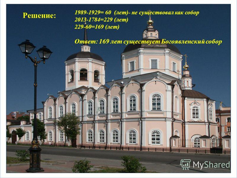 Решение: 1989-1929= 60 (лет)- не существовал как собор 2013-1784=229 (лет) 229-60=169 (лет) Ответ: 169 лет существует Богоявленский собор