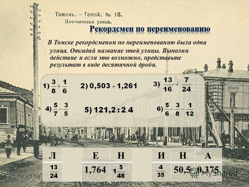 В Томске рекордсменом по переименованию была одна улица. Отгадай название этой улицы. Выполни действие и если это возможно, представьте результат в виде десятичной дроби. ЛМЕНВИНА 1,764950,50,375