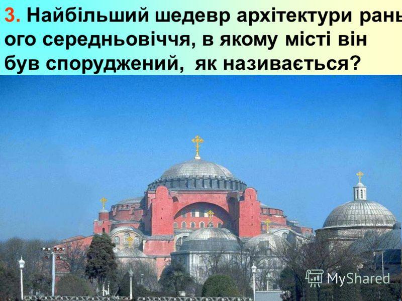 3. Найбільший шедевр архітектури рань- ого середньовіччя, в якому місті він був споруджений, як називається?