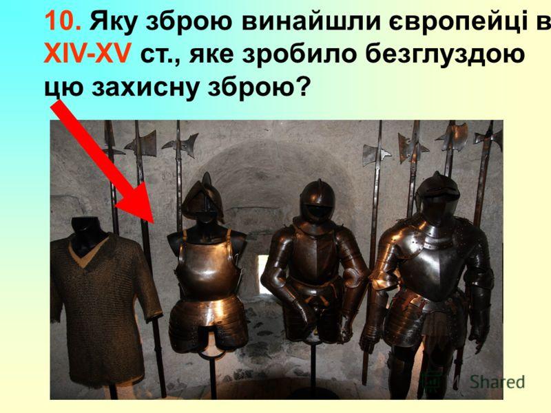 10. Яку зброю винайшли європейці в XIV-XV ст., яке зробило безглуздою цю захисну зброю?