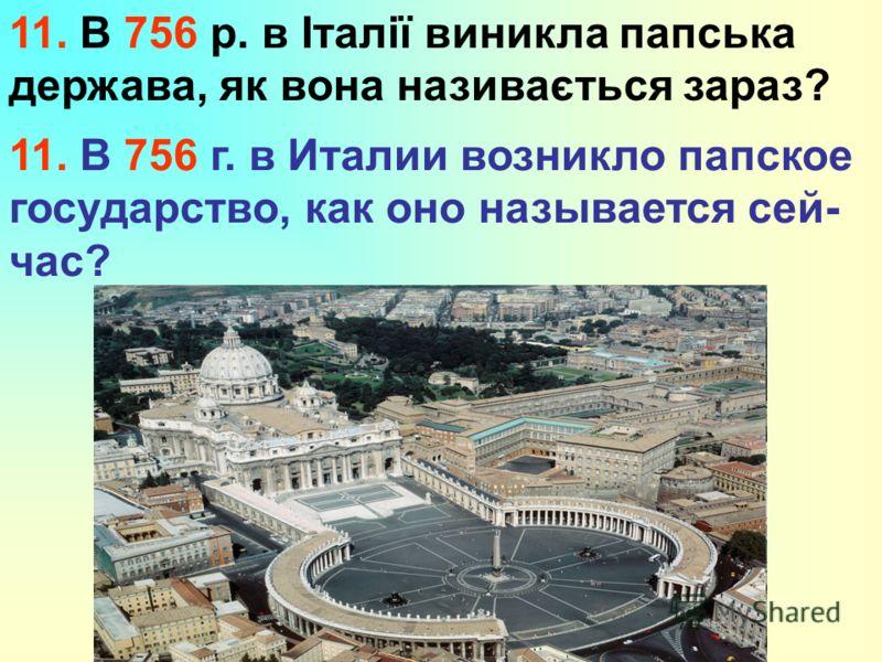 11. В 756 р. в Італії виникла папська держава, як вона називається зараз? 11. В 756 г. в Италии возникло папское государство, как оно называется сей- час?