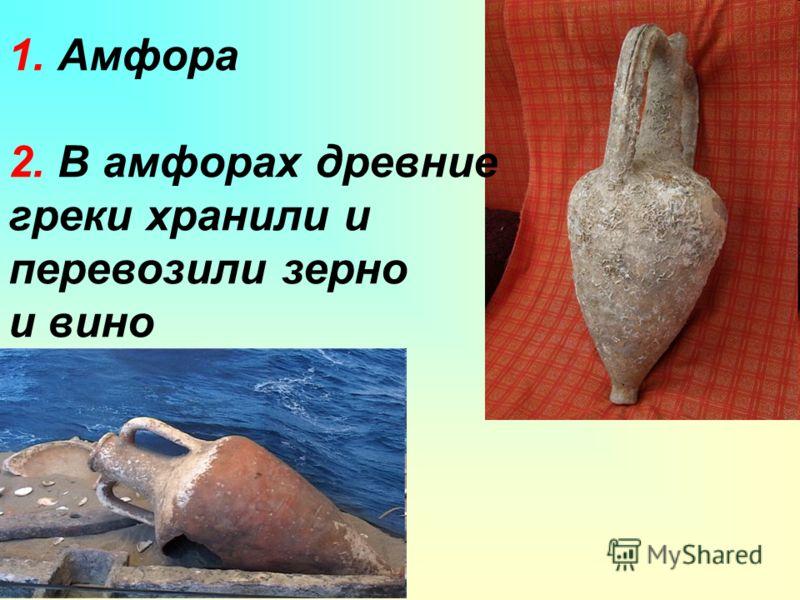1. Амфора 2. В амфорах древние греки хранили и перевозили зерно и вино